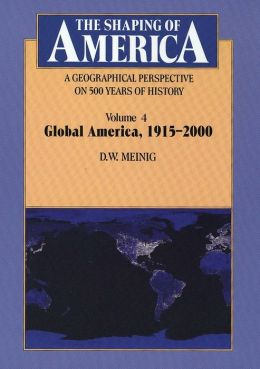 The Shaping of America: A Geographical Perspective on 500 Years of History, Volume 4: Global America, 1915-2000