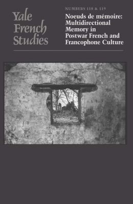 Yale French Studies, Number 118/119: Noeuds de mémoire: Multidirectional Memory in Postwar French and Francophone Culture