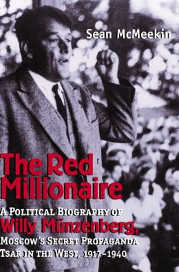 The Red Millionaire: A Political Biography of Willi Münzenberg, Moscow's Secret Propaganda Tsar in the West
