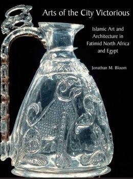 Arts of the City Victorious: Islamic Art and Architecture in Fatimid North Africa and Egypt