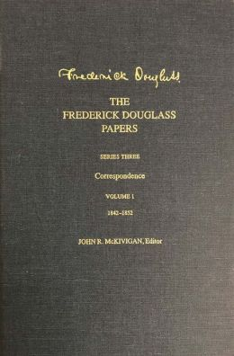 The Frederick Douglass Papers: Series 3: Correspondence, Volume 1: 1842-1852
