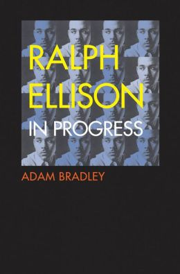 Ralph Ellison in Progress: The Making and Unmaking of One Writer's Great American Novel