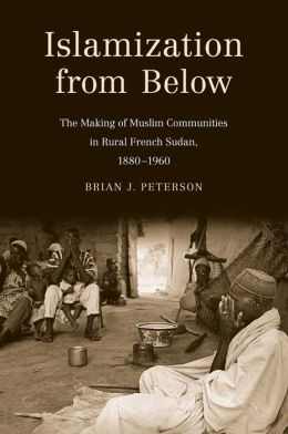 Islamization from Below: The Making of Muslim Communities in Rural French Sudan, 1880-1960