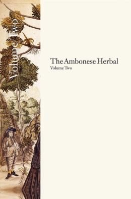 The Ambonese Herbal, Volume 2: Book II: Containing the Aromatic Trees: Being Those That Have Aromatic Fruits, Barks or Redolent Wood; Book III: Containing Those Trees, Which Produce Some Resin, Notable Flowers, or Hurtful Milk; Book IV: Containing the Wil