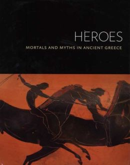 Heroes: Mortals and Myths in Ancient Greece