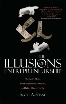 The Illusions of Entrepreneurship: The Costly Myths That Entrepreneurs, Investors, and Policy Makers Live By