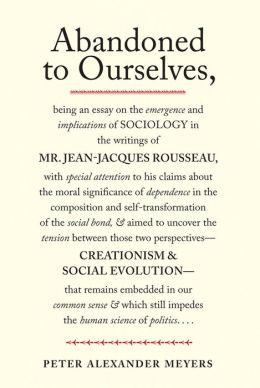 Abandoned to Ourselves: Being an Essay on the Emergence and Implications of Sociology in the Writings of Mr. Jean-Jacques Rousseau...