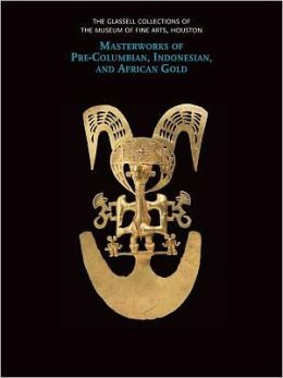 The Glassell Collections of the Museum of Fine Arts, Houston: Masterworks of Pre-Columbian, Indonesian, and African Gold
