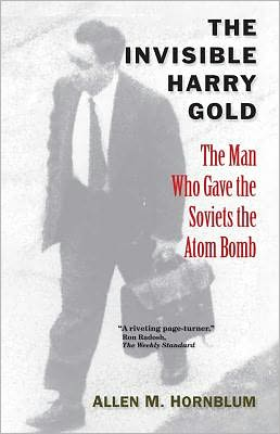 The Invisible Harry Gold: The Man Who Gave the Soviets the Atom Bomb