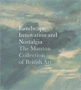 Landscape, Innovation, and Nostalgia: The Manton Collection of British Art