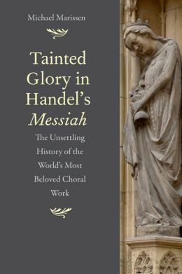 Tainted Glory in Handel's Messiah: The Unsettling History of the World's Most Beloved Choral Work