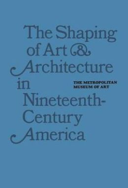 The Shaping of Art and Architecture in Nineteenth-Century America
