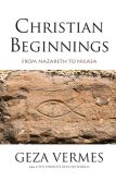 Book Cover Image. Title: Christian Beginnings:  From Nazareth to Nicaea, Author: Geza Vermes