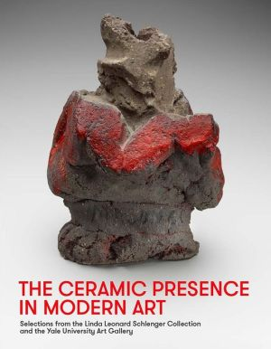 The Ceramic Presence in Modern Art: Selections from the Linda Leonard Schlenger Collection and the Yale University Art Gallery