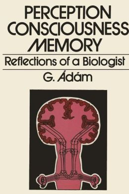 Perception, Consciousness, Memory: Reflections of a Biologist