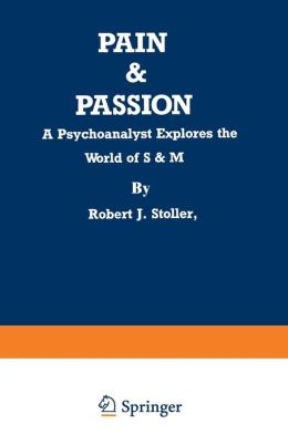 Pain and Passion: A Psychoanalyst Explores the World of S&M
