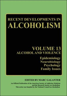 Recent Developments in Alcoholism: Volume 13: Alcohol and Violence - Epidemiology, Neurobiology, Psychology, Family Issues