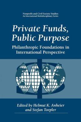 Private Funds, Public Purpose: Philanthropic Foundations in International Perspective