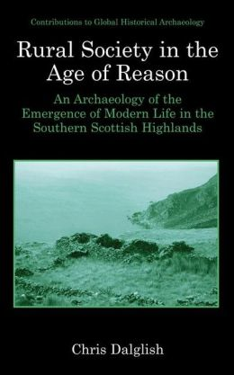 Rural Society in the Age of Reason: An Archaeology of the Emergence of Modern Life in the Southern Scottish Highlands