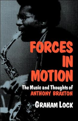Forces in Motion; The Music and Thoughts of Anthony Braxton