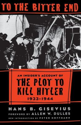 To the Bitter End: An Insider's Account of the Plot to Kill Hitler, 1933-1944