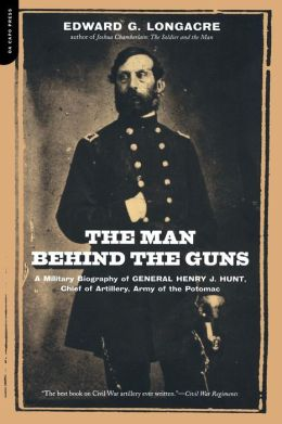The Man behind the Guns: A Biography of General Henry J. Hunt