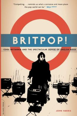 Britpop!: Cool Britannia and the Demise of English Rock