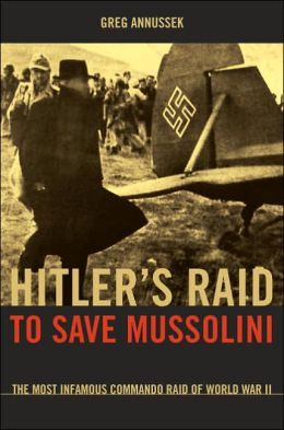 Hitler's Raid to Save Mussolini: The Most Infamous Commando Raid of World War II