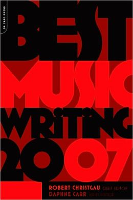 Da Capo Best Music Writing 2007: The Year's Finest Writing on Rock, Hip-Hop, Jazz, Pop, Country, & More