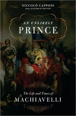 An Unlikely Prince: The Life and Times of Niccolo Machiavelli
