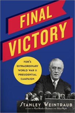 Final Victory: FDR's Extraordinary World War II Presidential Campaign