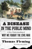 Book Cover Image. Title: A Disease in the Public Mind:  A New Understanding of Why We Fought the Civil War, Author: Thomas Fleming