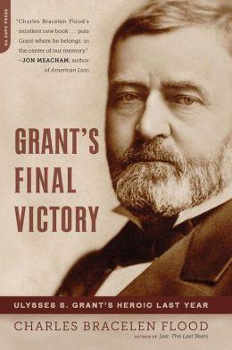 Grant's Final Victory: Ulysses S. Grant's Heroic Last Year