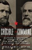 Book Cover Image. Title: Crucible of Command:  Ulysses S. Grant and Robert E. Lee--The War They Fought, the Peace They Forged, Author: William C. Davis