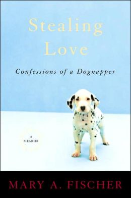 Stealing Love: Confessions of a Dognapper (A Memoir)
