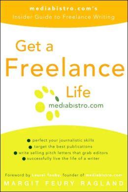 Get a Freelance Life: Mediabistro. Com's Insider Guide to Freelance Writing