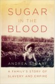 Book Cover Image. Title: Sugar in the Blood:  A Family's Story of Slavery and Empire, Author: Andrea  Stuart