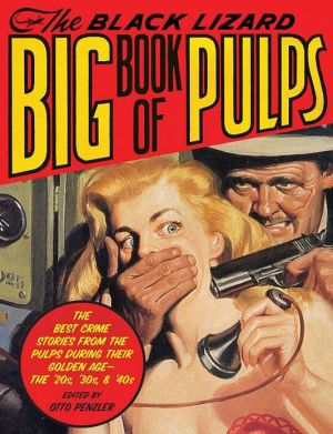 The Black Lizard Big Book of Pulps: The Best Crime Stories from the Pulps During Their Golden Age--the '20s, '30s & '40s