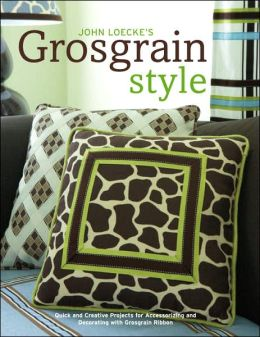 John Loecke's Grosgrain Style: Quick and Creative Projects for Accessorizing and Decorating with Grosgrain Ribbon