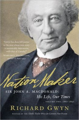 Nation Maker: Sir John A. Macdonald: His Life, Our Times, Volume Two: 1867-1891