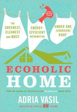Ecoholic Home: The Greenest, Cleanest, Most Energy-Efficient Information under One (Canadian) Roof