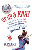 Book Cover Image. Title: Up, Up, and Away:  The Kid, the Hawk, Rock, Vladi, Pedro, le Grand Orange, Youppi!, the Crazy Business of Baseball, and the Ill-fated but Unforgettable Montreal Expos, Author: Jonah Keri