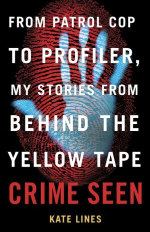 Crime Seen: From Patrol Cop to Profiler, My Stories from Behind the Yellow Tape