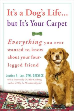 It's a Dog's Life... but It's Your Carpet: Everything You Ever Wanted to Know about Your Four-Legged Friend