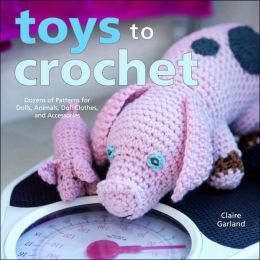 Toys to Crochet: Dozens of Patterns for Dolls, Animals, Doll Clothes, and Accessories