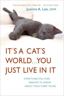 It's a Cat's World... You Just Live in It: Everything You Ever Wanted to Know about Your Furry Feline