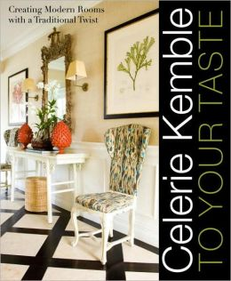 Celerie Kemble: To Your Taste: Creating Modern Rooms with a Traditional Twist