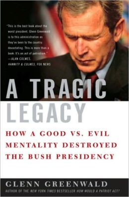 Tragic Legacy: How a Good vs. Evil Mentality Destroyed the Bush Presidency