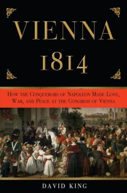 Vienna 1814: How the Conquerors of Napoleon Made Love, War, and Peace at the Congress of Vienna