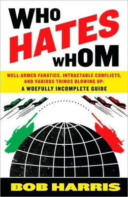 Who Hates Whom: Well-Armed Fanatics, Intractable Conflicts, and Various Things Blowing Up - A Woefully Incomplete Guide